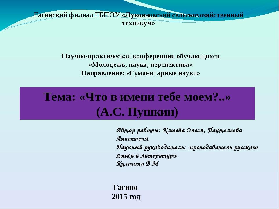 Тема: «Что в имени тебе моем?..» (А.С. Пушкин) Гагинский филиал ГБПОУ «Лукоя...
