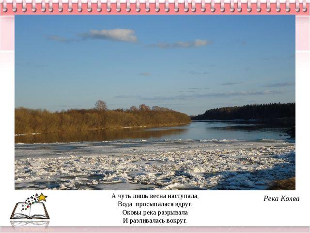 А чуть лишь весна наступала, Вода просыпалася вдруг. Оковы река разрывала И р...