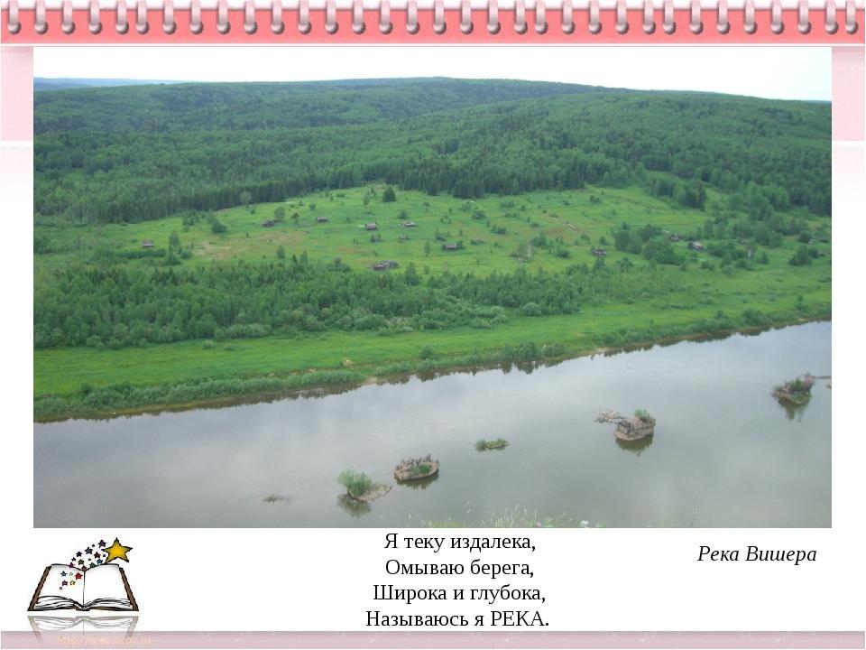 Я теку издалека, Омываю берега, Широка и глубока, Называюсь я РЕКА. Река Вишера