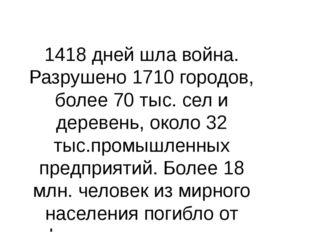 1418 дней шла война. Разрушено 1710 городов, более 70 тыс. сел и деревень, ок