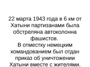 22 марта 1943 года в 6 км от Хатыни партизанами была обстреляна автоколонна ф