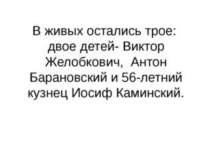 В живых остались трое: двое детей- Виктор Желобкович, Антон Барановский и 56-