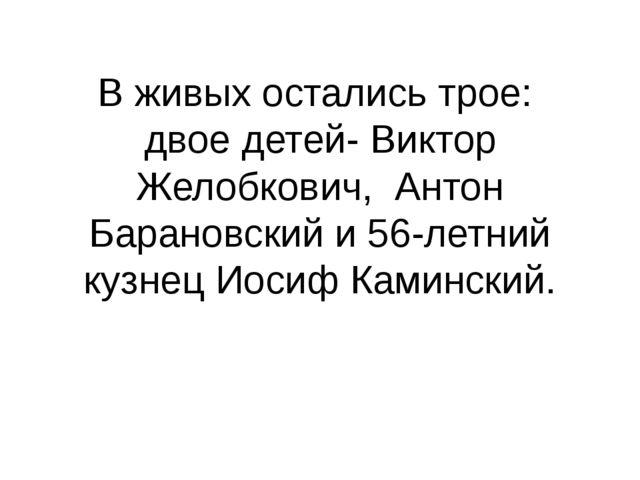 В живых остались трое: двое детей- Виктор Желобкович, Антон Барановский и 56-...