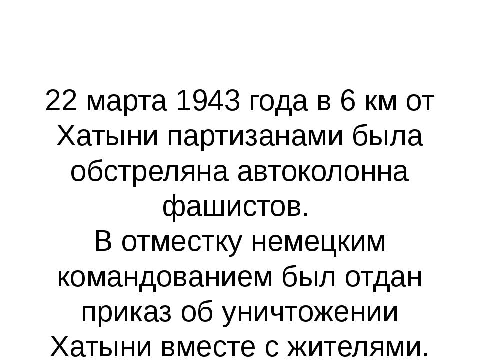 22 марта 1943 года в 6 км от Хатыни партизанами была обстреляна автоколонна ф...