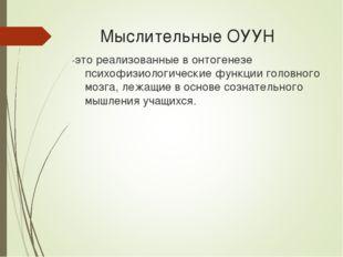 Мыслительные ОУУН -это реализованные в онтогенезе психофизиологические функц