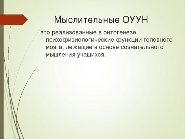 Мыслительные ОУУН -это реализованные в онтогенезе психофизиологические функц...