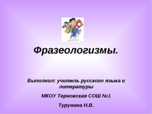 Фразеологизмы. Выполнил: учитель русского языка и литературы МКОУ Терновская