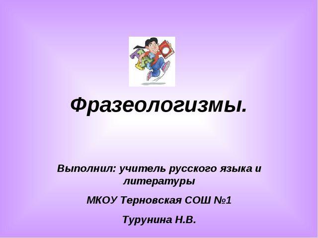 Фразеологизмы. Выполнил: учитель русского языка и литературы МКОУ Терновская...