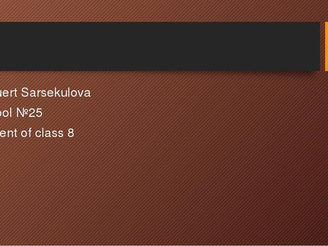 Meruert Sarsekulovа School №25 Student of class 8