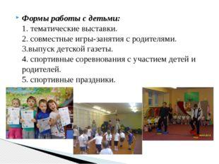 Формы работы с детьми: 1. тематические выставки. 2. совместные игры-занятия с
