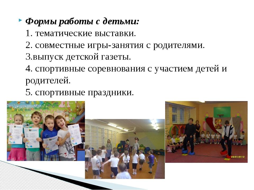 Формы работы с детьми: 1. тематические выставки. 2. совместные игры-занятия с...