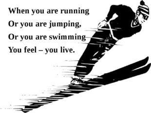 When you are running Or you are jumping, Or you are swimming You feel – you l
