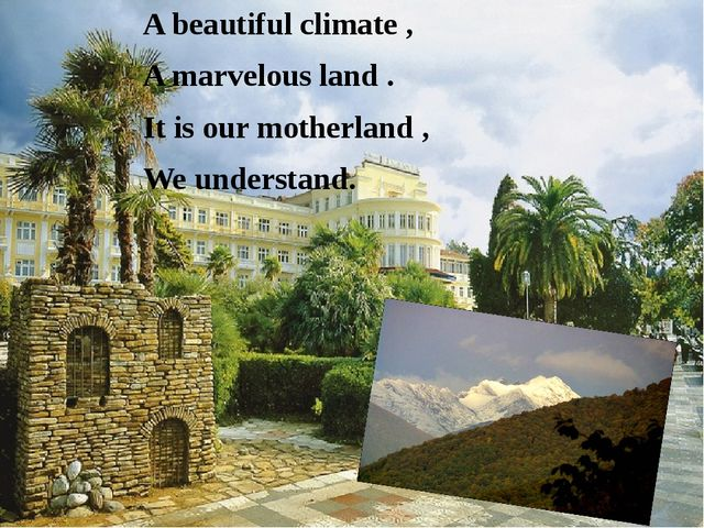 A beautiful climate , A marvelous land . It is our motherland , We understand.