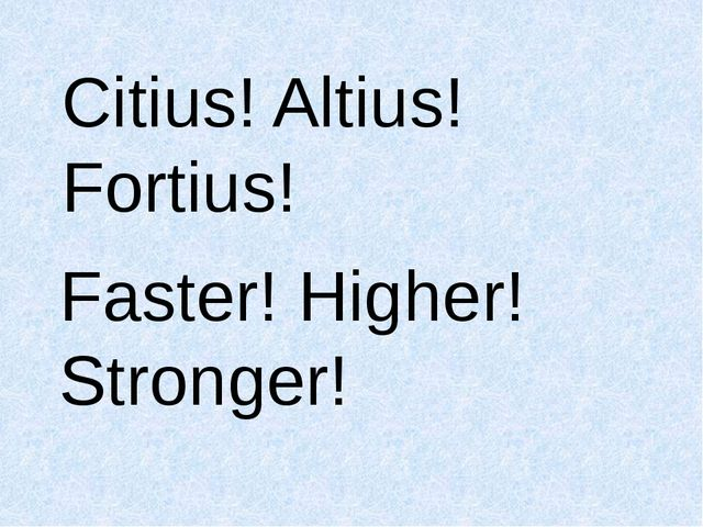 Citius! Altius! Fortius! Faster! Higher! Stronger!