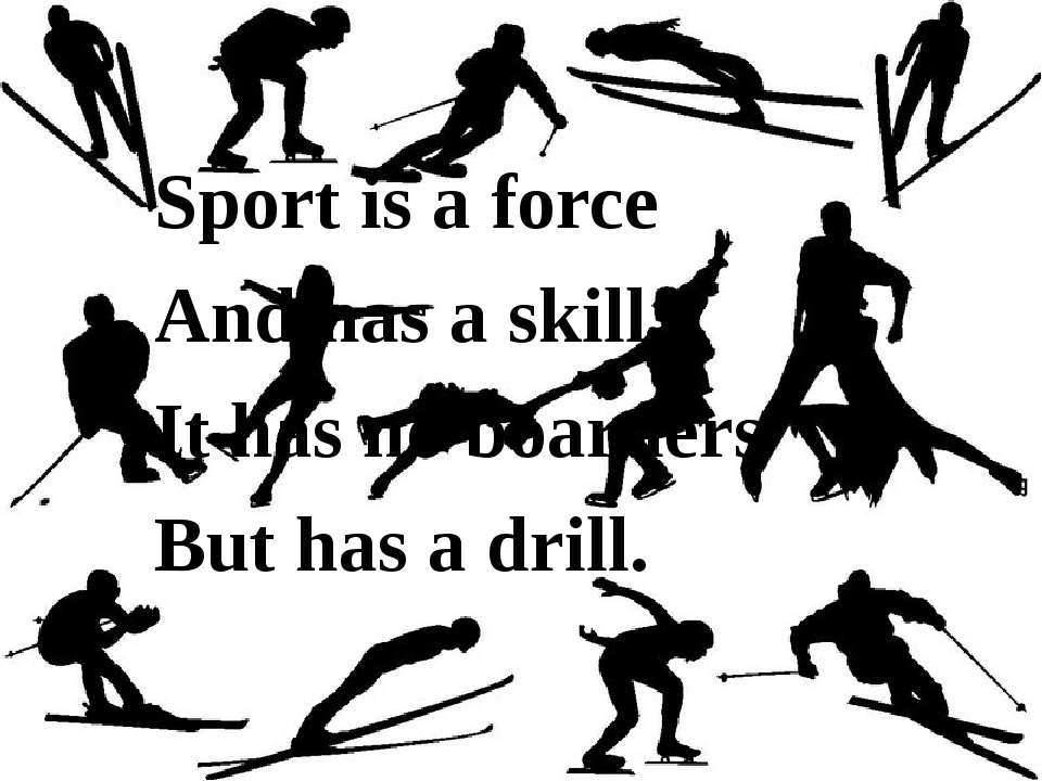Sport is a force And has a skill. It has no boarders But has a drill.