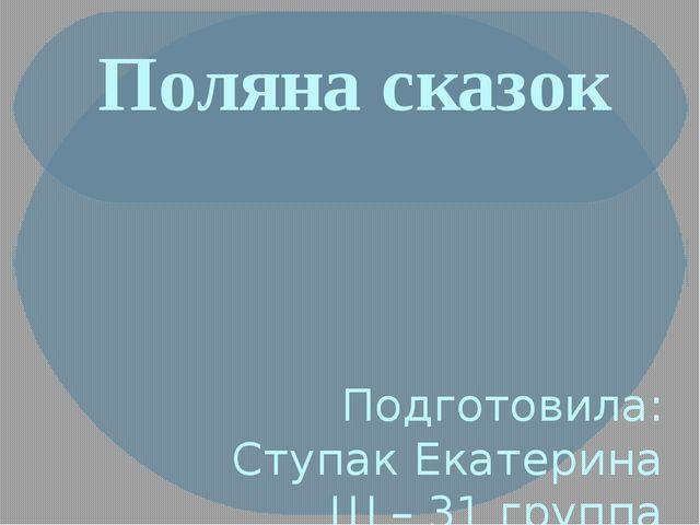Поляна сказок Подготовила: Ступак Екатерина Ш – 31 группа