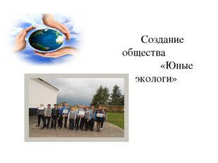 Создание общества «Юные экологи»