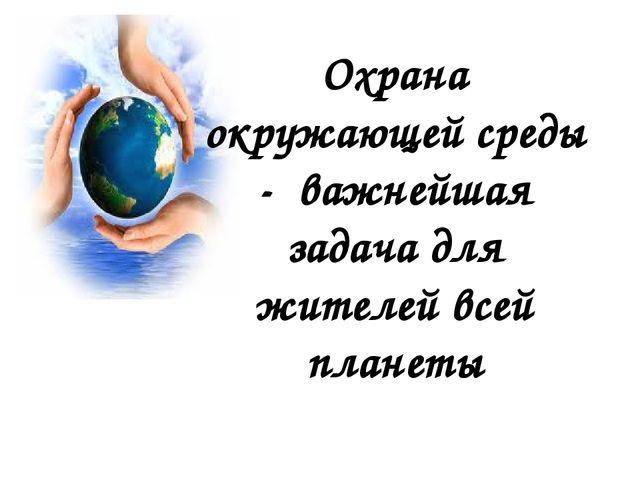 Охрана окружающей среды - важнейшая задача для жителей всей планеты