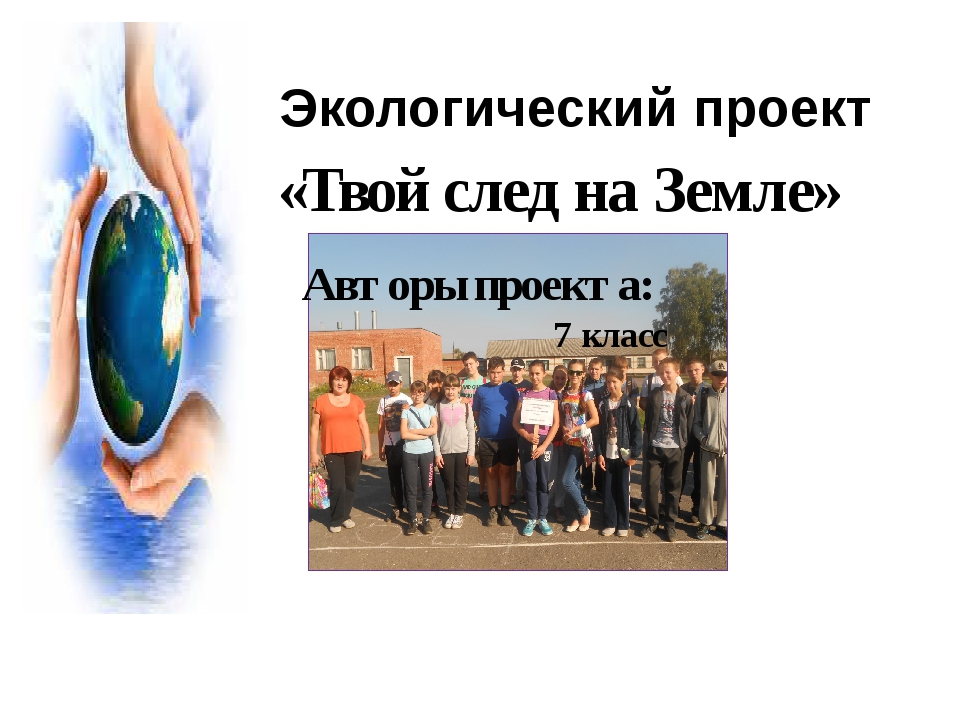 Экологический проект «Твой след на Земле» Авторы проекта: 7 класс