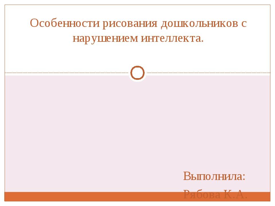 Выполнила: Рябова К.А. Особенности рисования дошкольников с нарушением интелл...