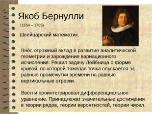 Якоб Бернулли (1654 – 1705) Швейцарский математик. Внёс огромный вклад в разв