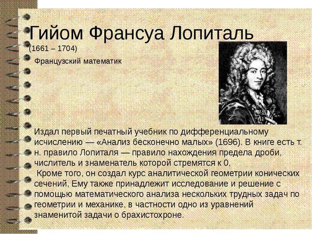 Гийом Франсуа Лопиталь (1661 – 1704) Французский математик Издал первый печат...