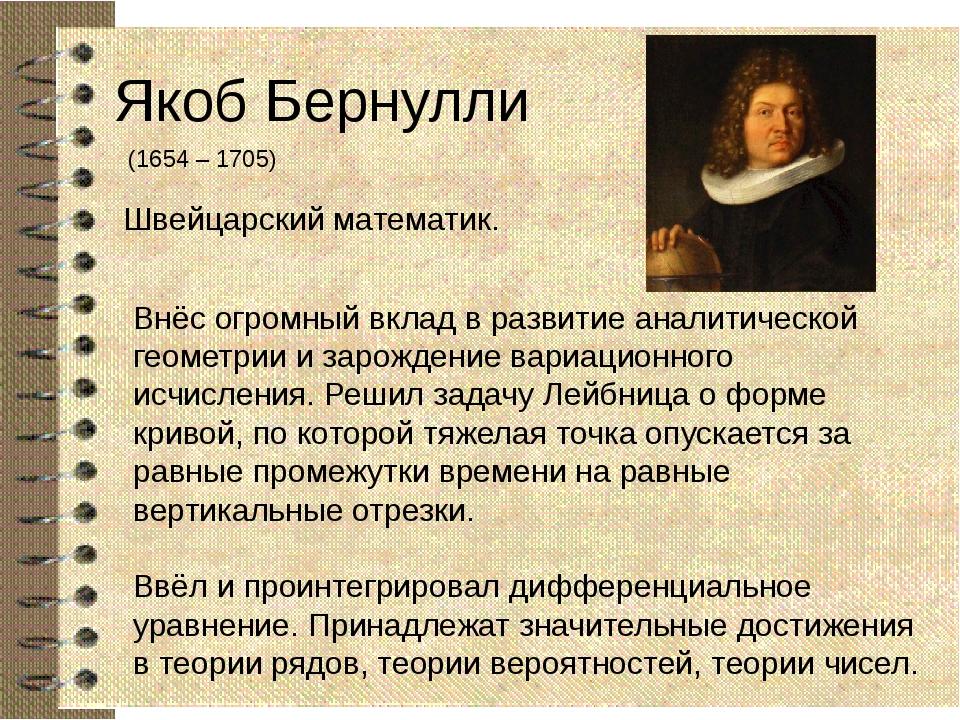 Якоб Бернулли (1654 – 1705) Швейцарский математик. Внёс огромный вклад в разв...