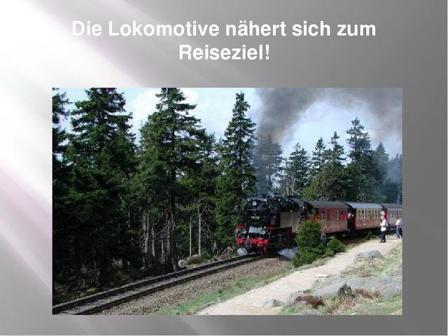 Die Lokomotive nähert sich zum Reiseziel!
