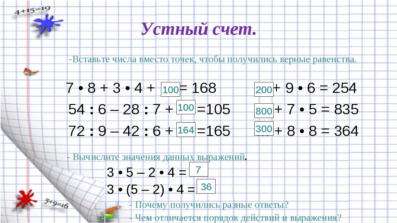 Устный счет. 7 • 8 + 3 • 4 + … = 168 … + 9 • 6 = 254 54 : 6 – 28 : 7 + … =105...