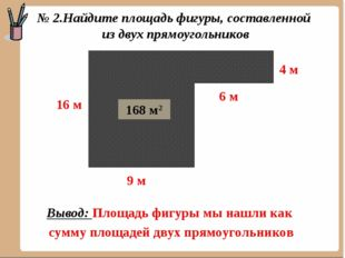 144 м2 24 м2 168 м2 Вывод: Площадь фигуры мы нашли как сумму площадей двух пр