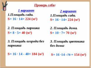 Проверь себя: 1 вариант Площадь сада. S= 16 ∙ 14= 224 (м²) 2. Площадь парника