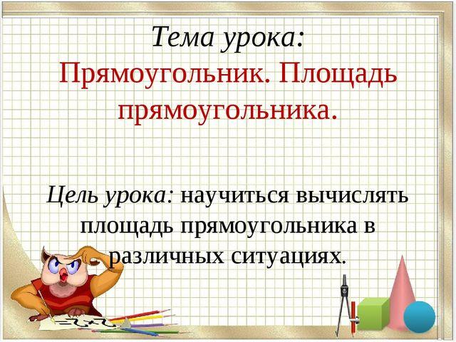 Тема урока: Прямоугольник. Площадь прямоугольника. Цель урока: научиться вычи...