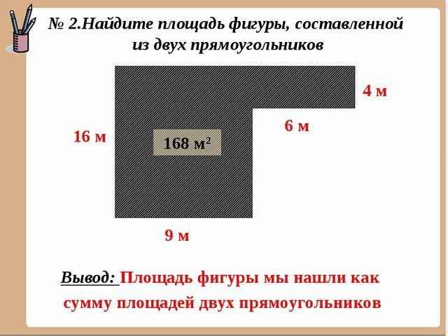 144 м2 24 м2 168 м2 Вывод: Площадь фигуры мы нашли как сумму площадей двух пр...