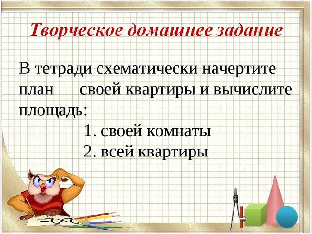 В тетради схематически начертите план своей квартиры и вычислите площадь: 1....