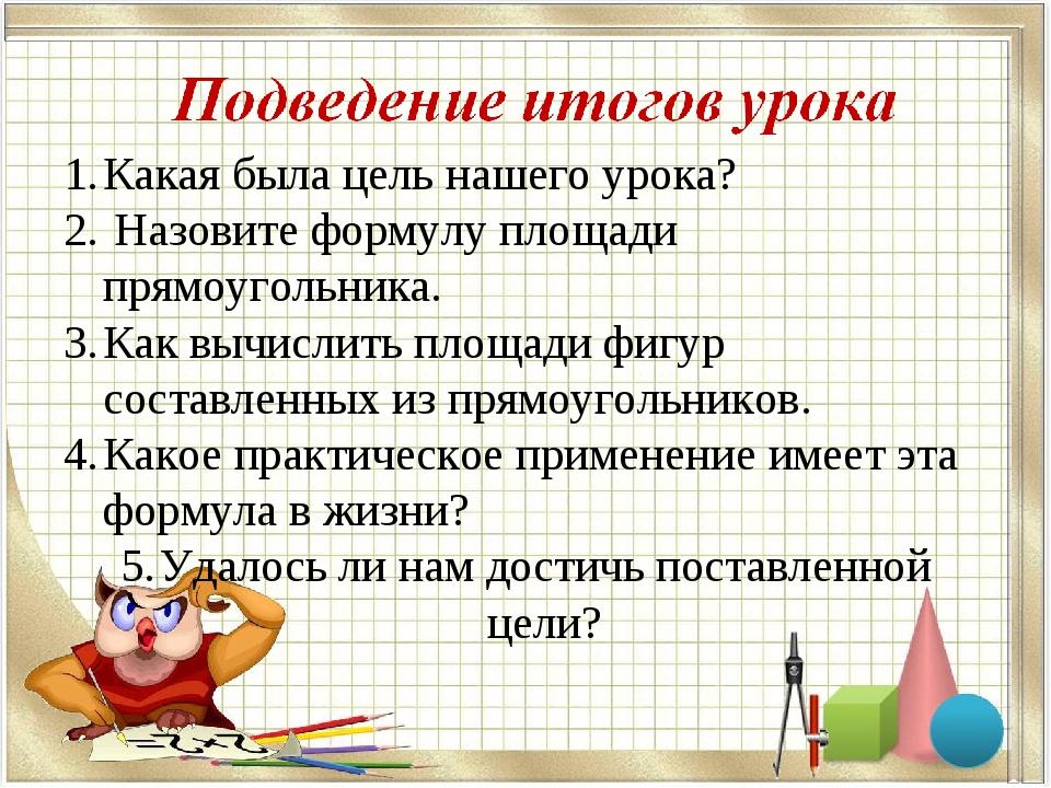 Какая была цель нашего урока? Назовите формулу площади прямоугольника. Как вы...