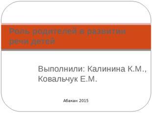 Выполнили: Калинина К.М., Ковальчук Е.М. Роль родителей в развитии речи детей