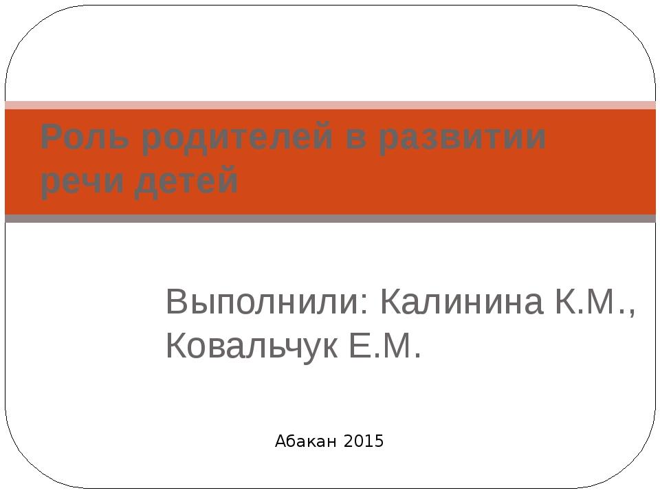 Выполнили: Калинина К.М., Ковальчук Е.М. Роль родителей в развитии речи детей...