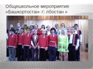 Общешкольное мероприятие «Башкортостан- гөлбостан » 16 октября 2014 года