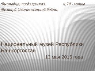 Выставка, посвященная к 70 -летию Великой Отечественной войны Национальный му