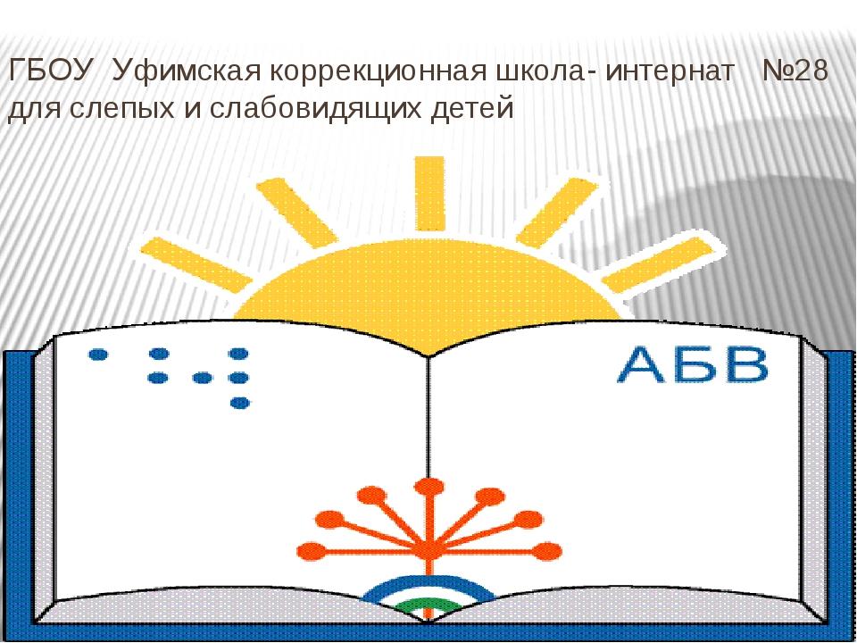 ГБОУ Уфимская коррекционная школа- интернат №28 для слепых и слабовидящих детей