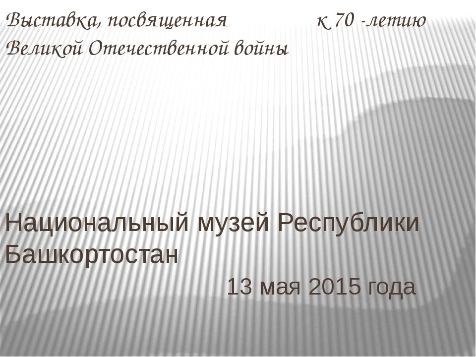 Выставка, посвященная к 70 -летию Великой Отечественной войны Национальный му...