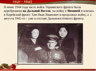 В июне 1944 года часть войск Украинского фронта была переброшена на Дальний В