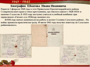 Биография Шматова Ивана Ивановича Родился 1 февраля 1920 года в селе Приволь