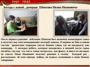 Беседа с женой , дочерью Шматова Ивана Ивановича После первого ранения лейтен