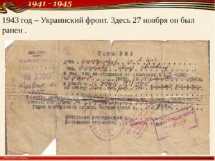 1943 год – Украинский фронт. Здесь 27 ноября он был ранен .