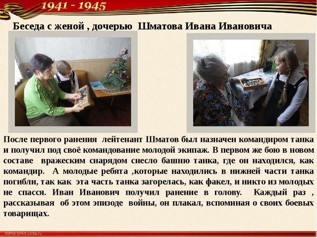 Беседа с женой , дочерью Шматова Ивана Ивановича После первого ранения лейтен...