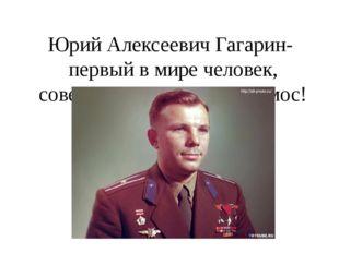 Юрий Алексеевич Гагарин- первый в мире человек, совершивший полет в космос!