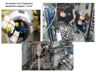 Космонавт Олег Скрипочка принимает подарки с земли