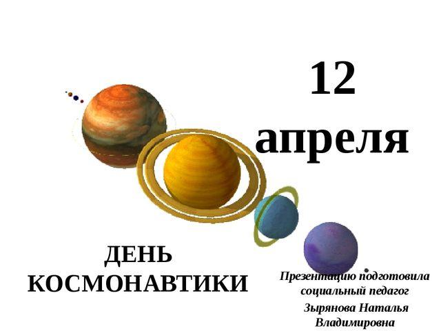 12 апреля ДЕНЬ КОСМОНАВТИКИ Презентацию подготовила социальный педагог Зырян...