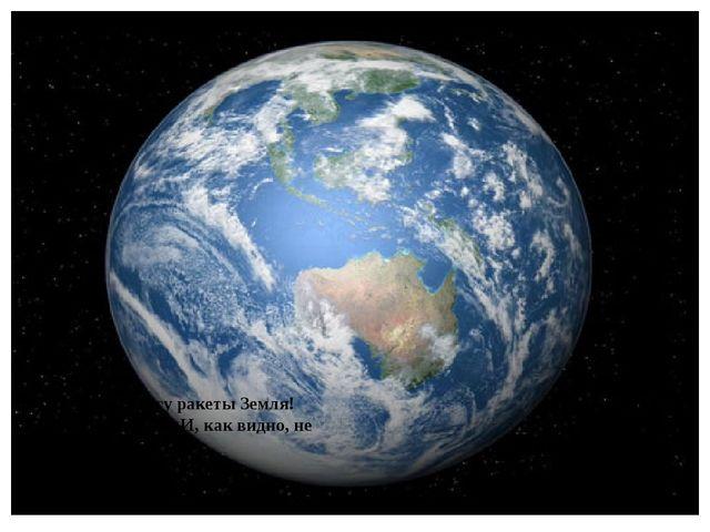 Мерцает по курсу ракеты Земля! На ней мы живем. И, как видно, не зря! Земля